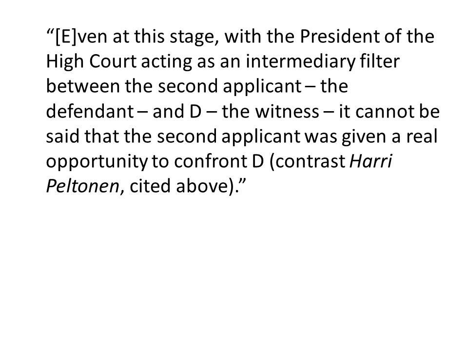 [E]ven at this stage, with the President of the High Court acting as an intermediary filter between the second applicant – the defendant – and D – the witness – it cannot be said that the second applicant was given a real opportunity to confront D (contrast Harri Peltonen, cited above).